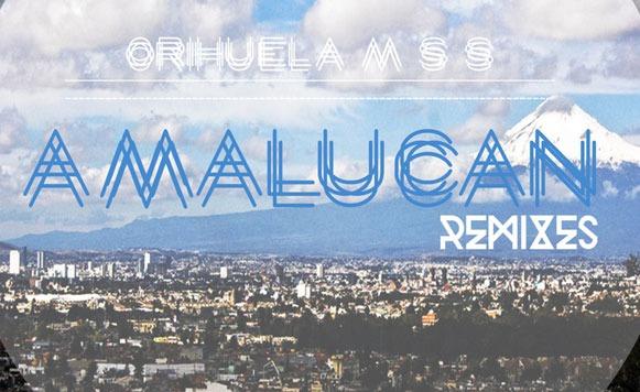 Orihuela-MSS-Amalucan-Remixes